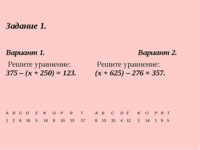 Задание 1.  Вариант 1.Вариант 2. Решите уравнение: 375 – (х + 250) = 123...