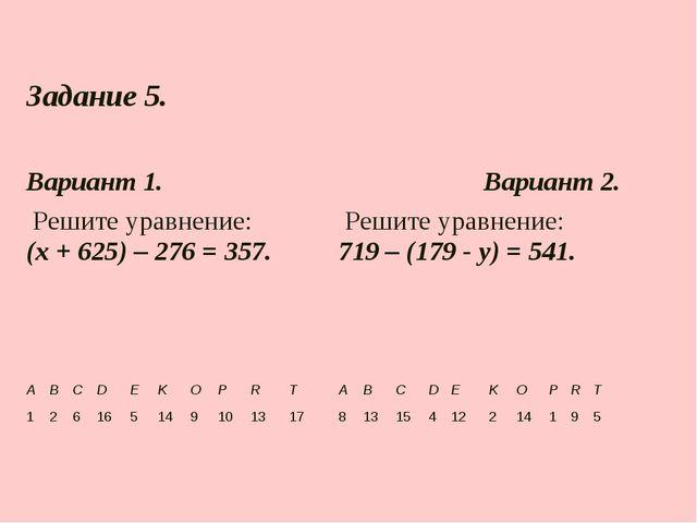 Задание 5.  Вариант 1.Вариант 2. Решите уравнение: (х + 625) – 276 = 357...