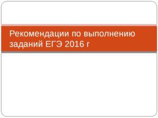 Рекомендации по выполнению заданий ЕГЭ 2016 г