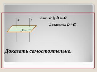 Дано: a || b, a┴α Доказать: b ┴α Доказать самостоятельно. b c a