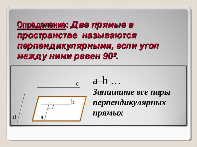 Определение: Две прямые в пространстве называются перпендикулярными, если уго...