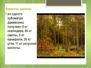 Известны данные: из одного кубометра древесины получают 8 кг скипидара, 65 кг