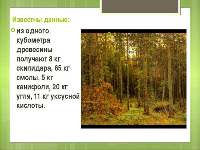 Известны данные: из одного кубометра древесины получают 8 кг скипидара, 65 кг...