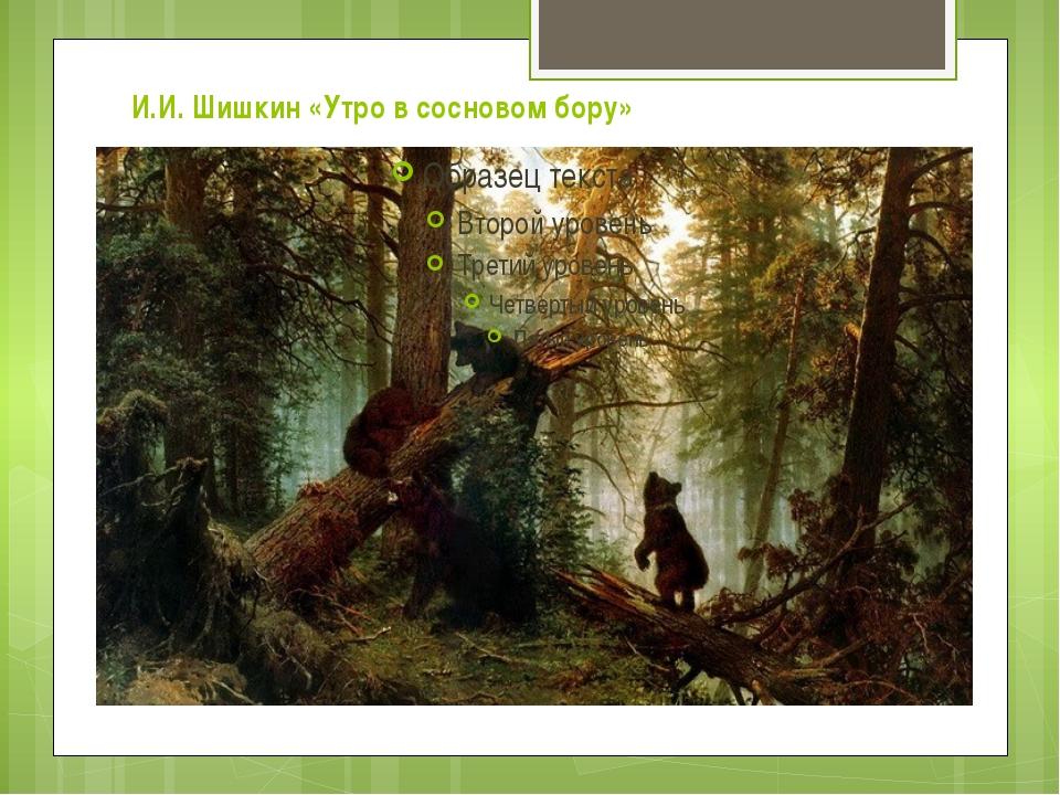 И.И. Шишкин «Утро в сосновом бору»