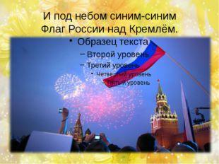 И под небом синим-синим Флаг России над Кремлём.