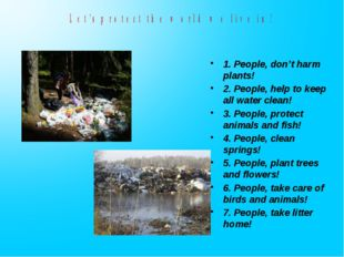 1. People, don't harm plants! 2. People, help to keep all water clean! 3. Peo