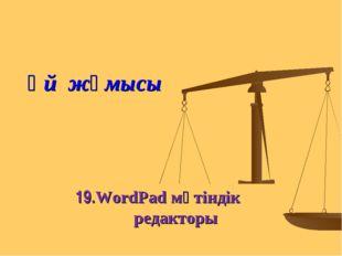 Үй жұмысы 19.WordPad мәтіндік редакторы