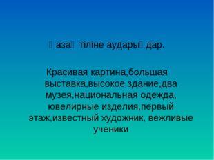 Қазақ тіліне аударыңдар. Красивая картина,большая выставка,высокое здание,два