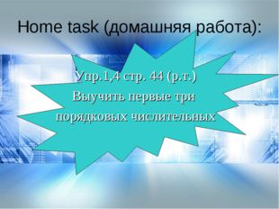 Home task (домашняя работа): Упр.1,4 стр. 44 (р.т.) Выучить первые три порядк