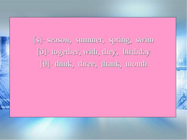 [s]- season, summer, spring, swim [ð]- together, with, they, birthday [θ]- th...