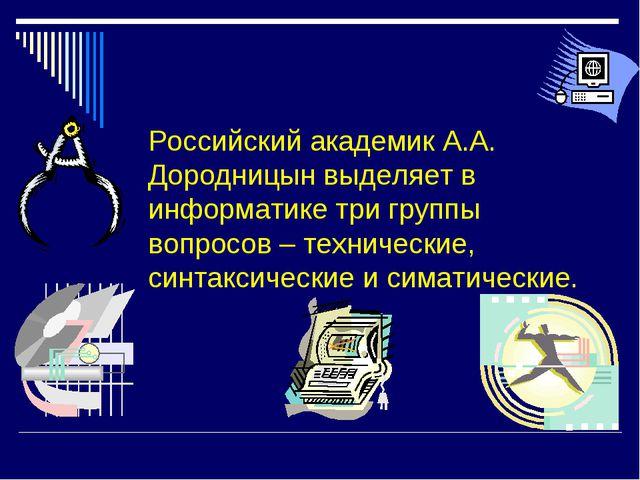 Российский академик А.А. Дородницын выделяет в информатике три группы вопрос...