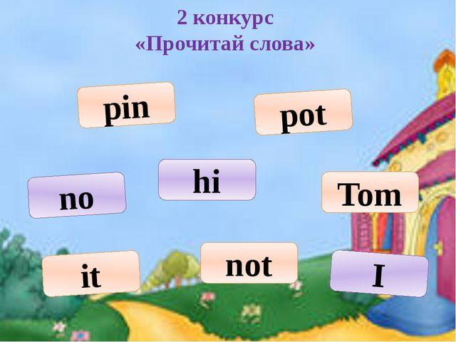 2 конкурс «Прочитай слова» pin Tom no not hi it pot I