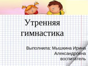 Утренняя гимнастика Выполнила: Мышкина Ирина Александровна воспитатель