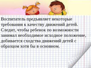 Воспитатель предъявляет некоторые требования к качеству движений детей. Следи