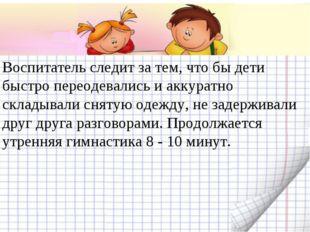 Воспитатель следит за тем, что бы дети быстро переодевались и аккуратно склад