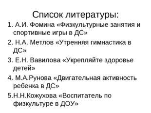 1. А.И. Фомина «Физкультурные занятия и спортивные игры в ДС» 2. Н.А. Метлов