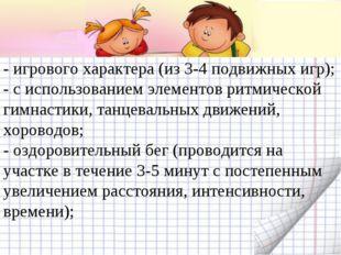 - игрового характера (из 3-4 подвижных игр); - с использованием элементов рит