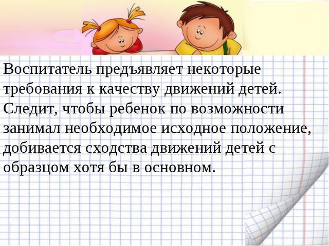 Воспитатель предъявляет некоторые требования к качеству движений детей. Следи...