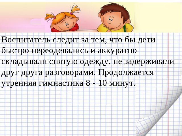 Воспитатель следит за тем, что бы дети быстро переодевались и аккуратно склад...