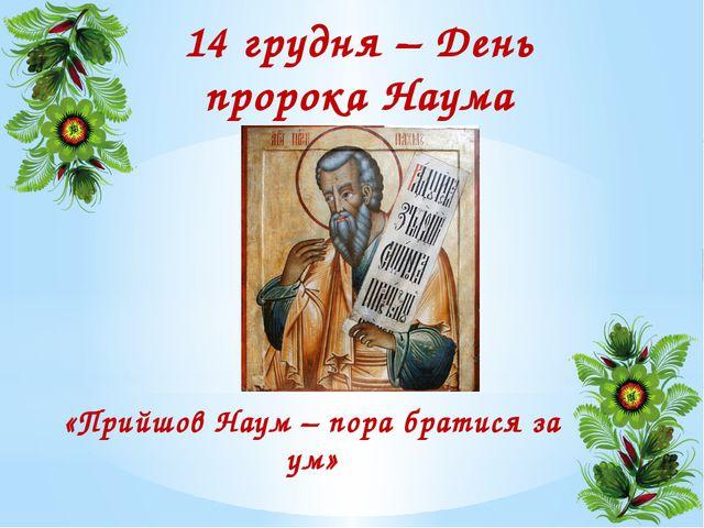 14 грудня – День пророка Наума «Прийшов Наум – пора братися за ум»