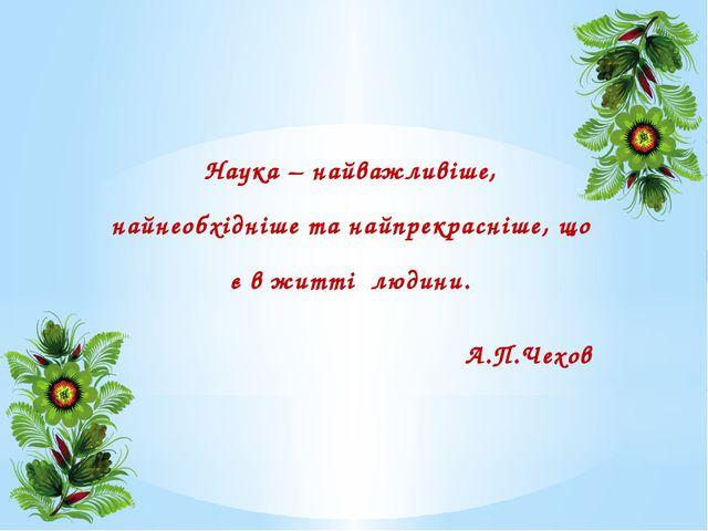 Наука – найважливіше, найнеобхідніше та найпрекрасніше, що є в житті людини....