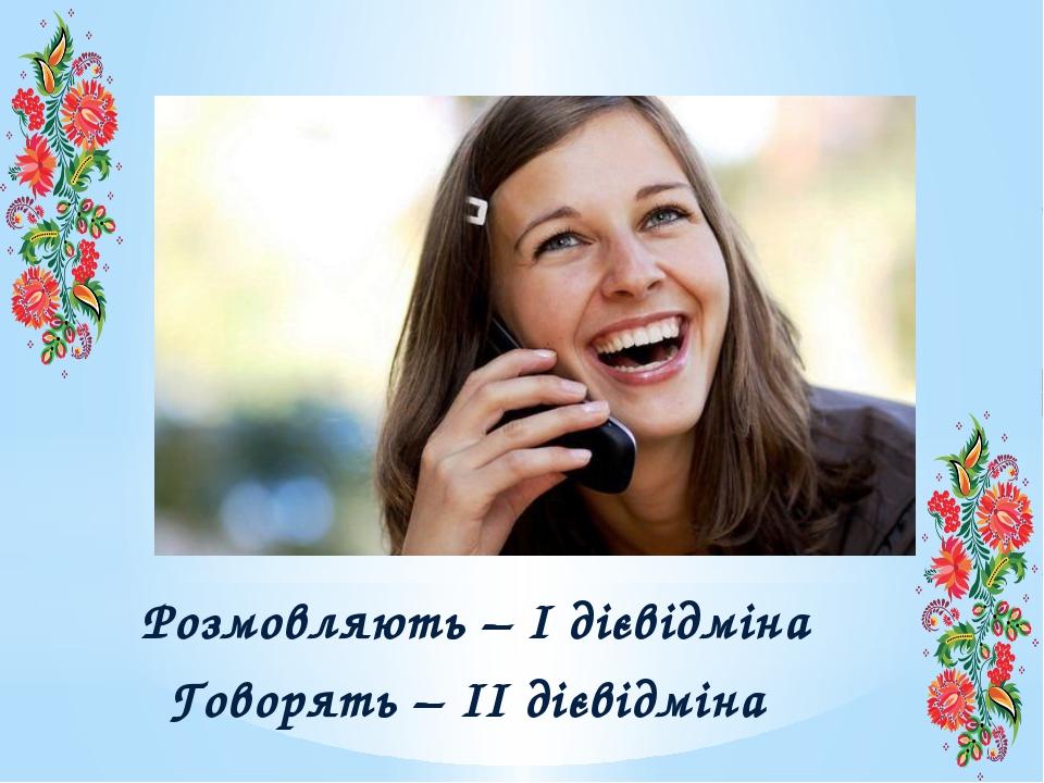 Розмовляють – І дієвідміна Говорять – ІІ дієвідміна