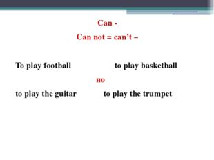 Can - Can not = can't – To play football to play basketball но to play the gu