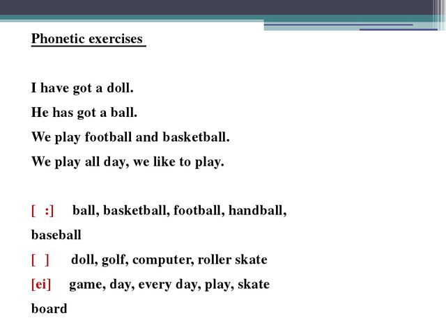 Phonetic exercises I have got a doll. He has got a ball. We play football and...