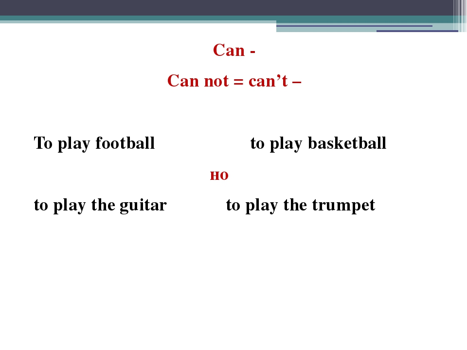 Can - Can not = can't – To play football to play basketball но to play the gu...