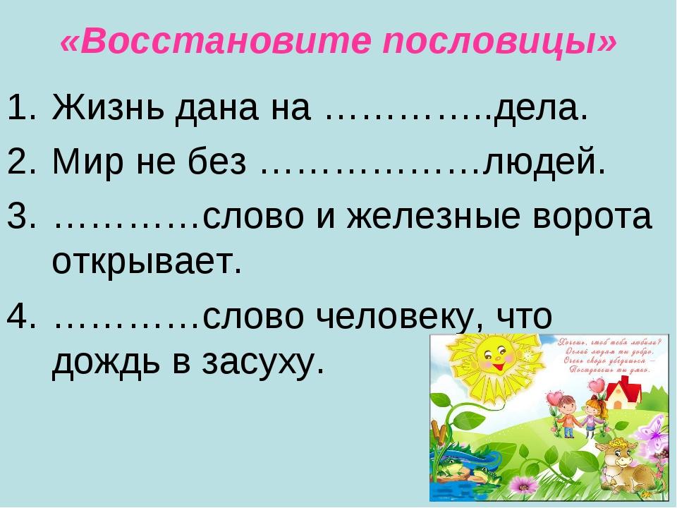 «Восстановите пословицы» Жизнь дана на …………..дела. Мир не без ………………людей. ……...