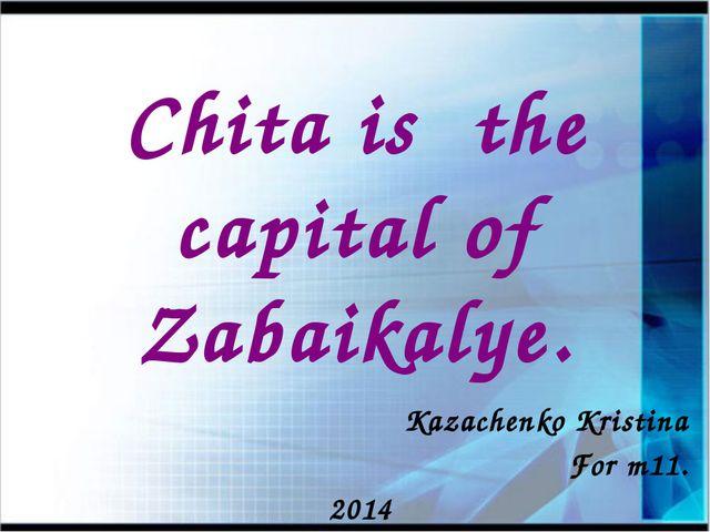 Chita is the capital of Zabaikalye. Kazachenko Kristina For m11. 2014
