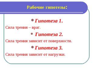Рабочие гипотезы: Гипотеза 1. Сила трения – враг. Гипотеза 2. Сила трения зав