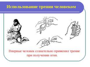 Использование трения человеком Впервые человек сознательно применил трение пр