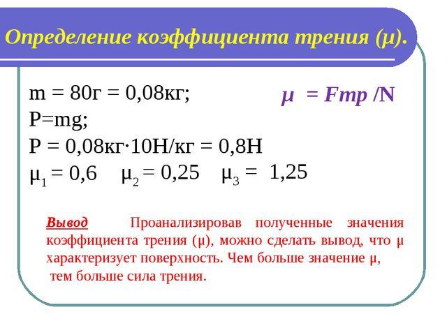Определение коэффициента трения (μ). m = 80г = 0,08кг; P=mg; P = 0,08кг·10Н/к...