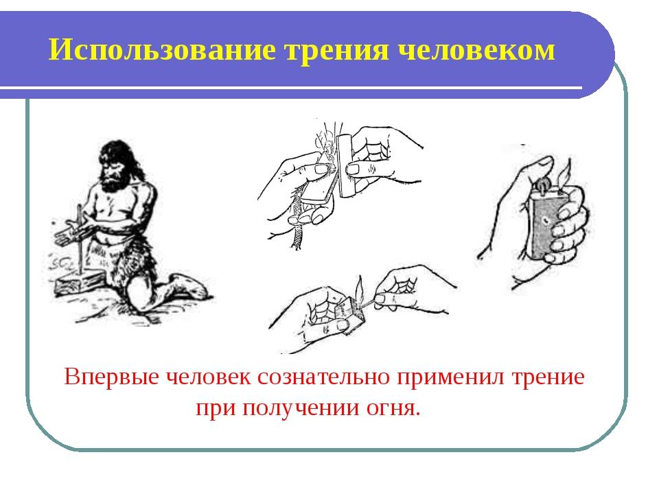 Использование трения человеком Впервые человек сознательно применил трение пр...