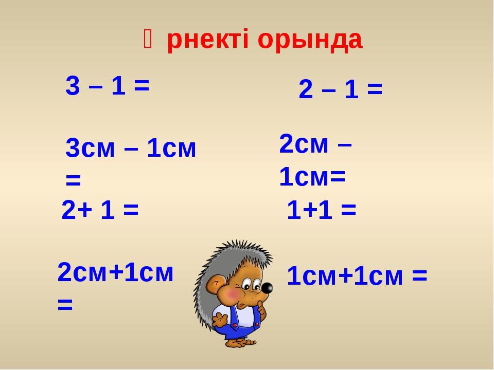 3 – 1 = 3см – 1см = 2+ 1 = 2см+1см = 2 – 1 = 2см – 1см= 1+1 = 1см+1см = Өрнек...