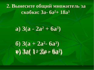 2. Вынесите общий множитель за скобки: 3а- 6а²+ 18а³ а) 3(а - 2а² + 6а³) б) 3