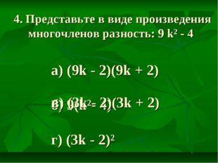 4. Представьте в виде произведения многочленов разность: 9 k² - 4 а) (9k - 2)
