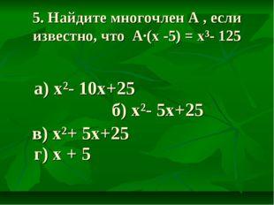 5. Найдите многочлен A , если известно, что А·(х -5) = х³- 125 а) х²- 10х+25