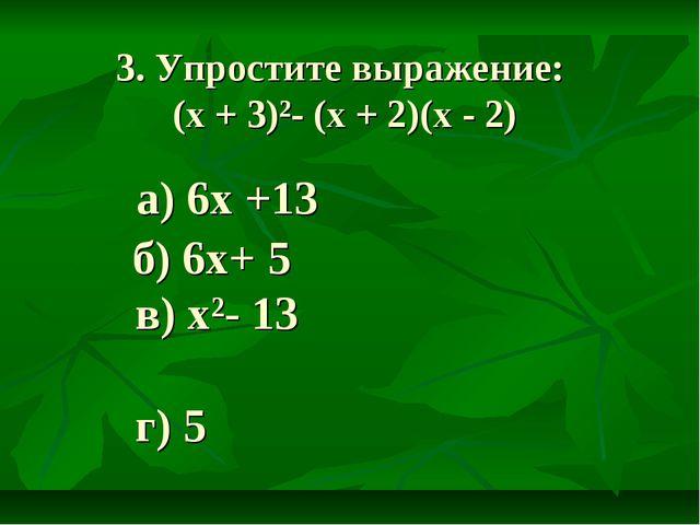 3. Упростите выражение: (х + 3)²- (х + 2)(х - 2) б) 6х+ 5 в) х²- 13 г) 5 а) 6...