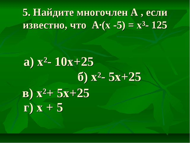 5. Найдите многочлен A , если известно, что А·(х -5) = х³- 125 а) х²- 10х+25...