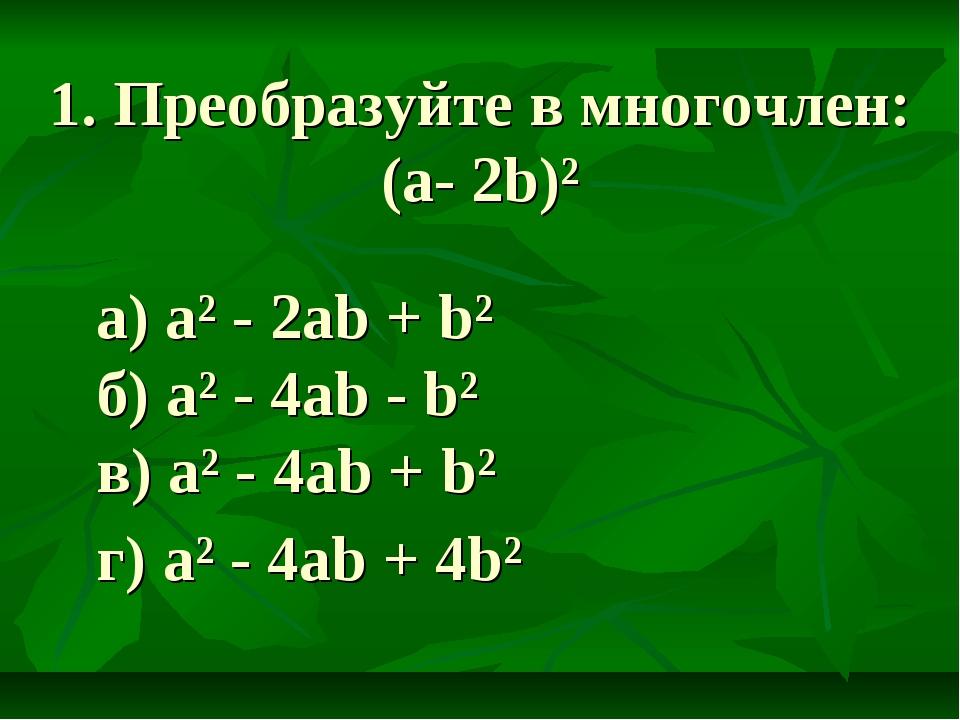 1. Преобразуйте в многочлен: (a- 2b)² a) a² - 2ab + b² б) a² - 4ab - b² в) a²...