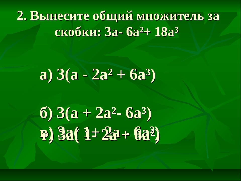 2. Вынесите общий множитель за скобки: 3а- 6а²+ 18а³ а) 3(а - 2а² + 6а³) б) 3...