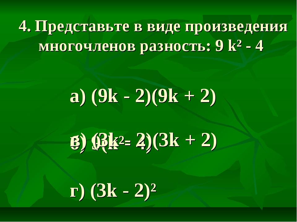 4. Представьте в виде произведения многочленов разность: 9 k² - 4 а) (9k - 2)...
