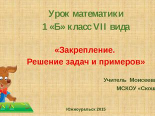 Урок математики 1 «Б» класс VII вида «Закрепление. Решение задач и примеров»