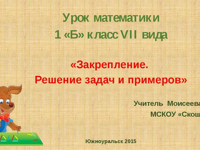 Урок математики 1 «Б» класс VII вида «Закрепление. Решение задач и примеров»...