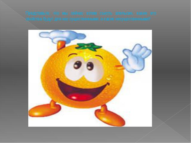 Представьте, что мы сейчас хотим съесть апельсин, какие его свойства будут дл...