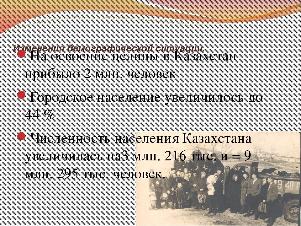 Изменения демографической ситуации. На освоение целины в Казахстан прибыло 2...
