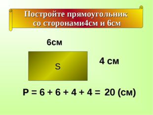 Постройте прямоугольник со сторонами4см и 6см S 4 см 6см Р = 6 + 6 + 4 + 4 =
