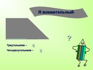 Треугольники – Четырехугольники – 6 3 ?